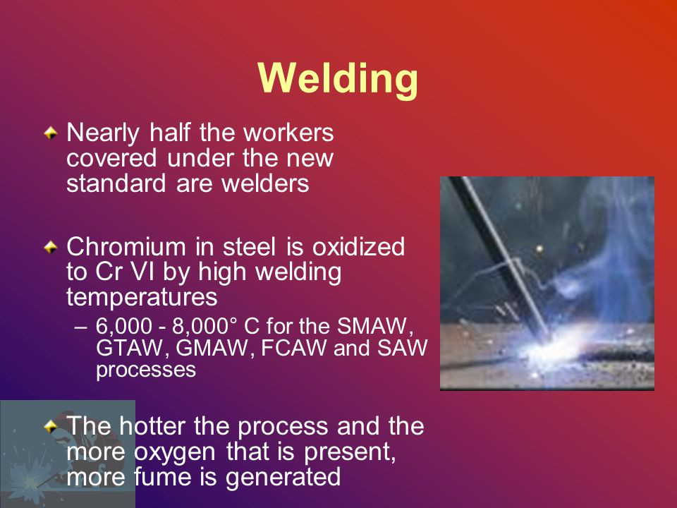 Welding Nearly half the workers covered under the new standard are welders. Chromium in steel is oxidized to Cr VI by high welding temperatures.