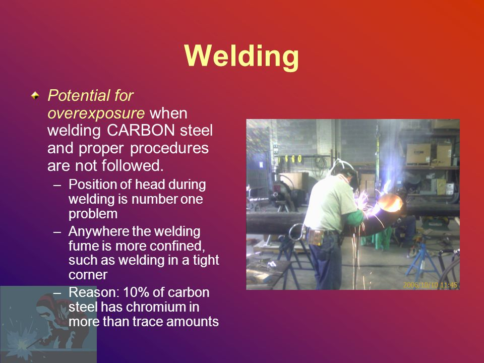 Welding Potential for overexposure when welding CARBON steel and proper procedures are not followed.