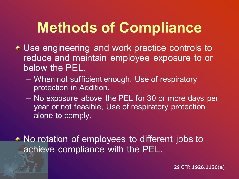 Methods of Compliance Use engineering and work practice controls to reduce and maintain employee exposure to or below the PEL.