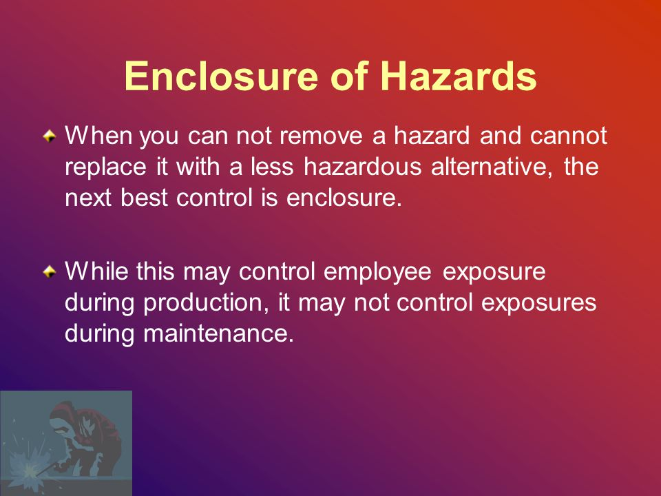 Enclosure of Hazards When you can not remove a hazard and cannot replace it with a less hazardous alternative, the next best control is enclosure.