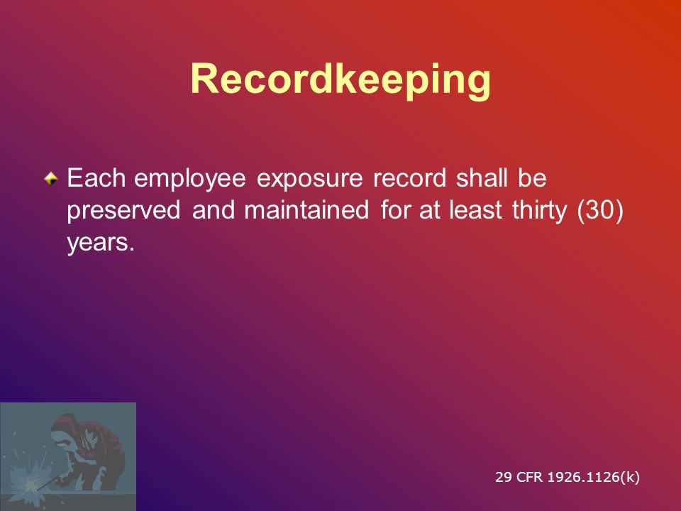 Recordkeeping Each employee exposure record shall be preserved and maintained for at least thirty (30) years.
