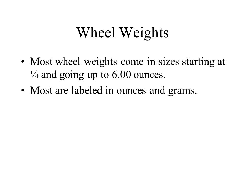 Wheel Weights Most wheel weights come in sizes starting at ¼ and going up to 6.00 ounces.