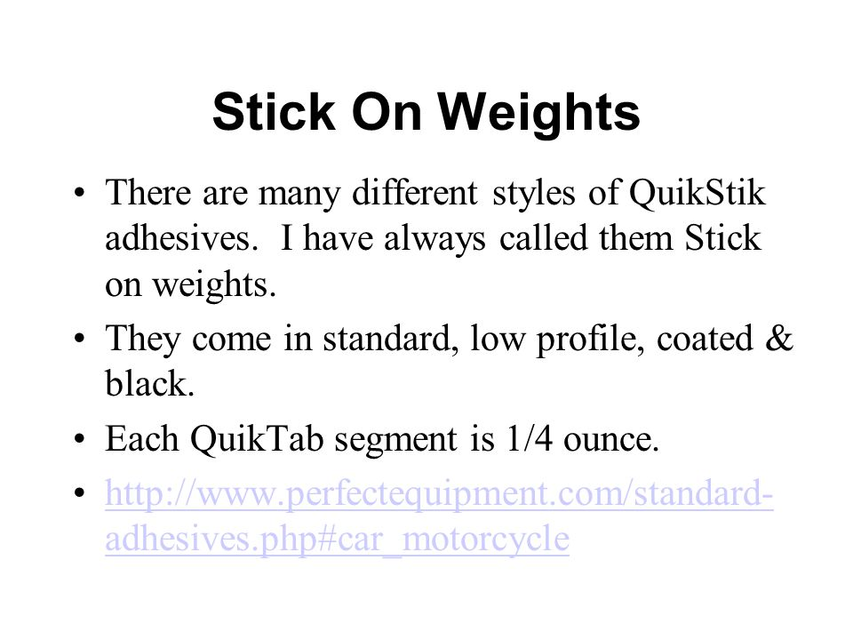Stick On Weights There are many different styles of QuikStik adhesives. I have always called them Stick on weights.