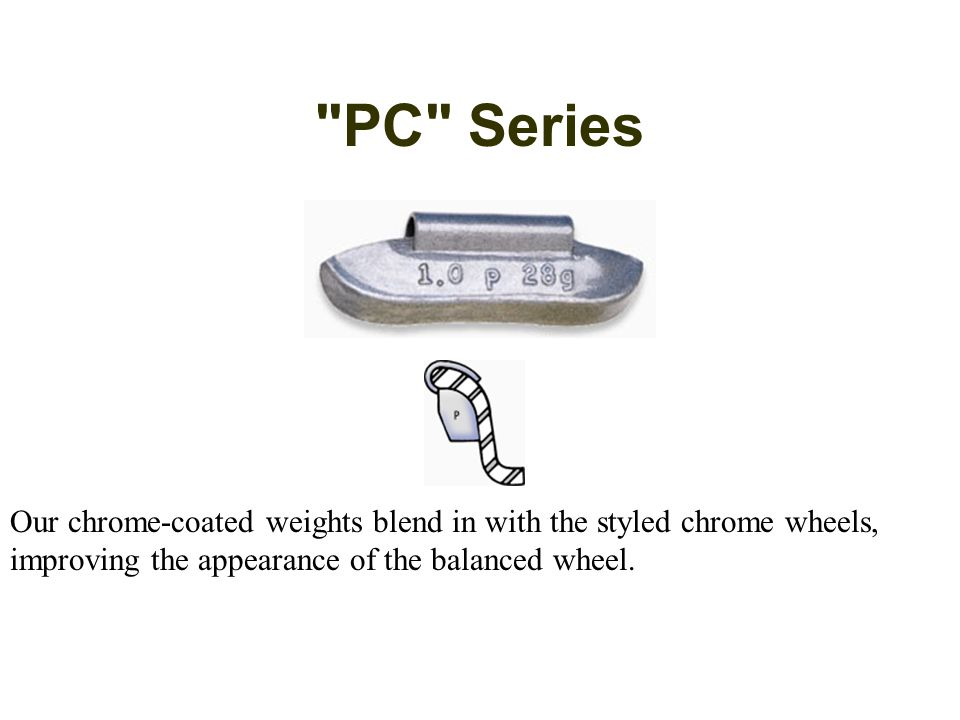 PC Series Our chrome-coated weights blend in with the styled chrome wheels, improving the appearance of the balanced wheel.