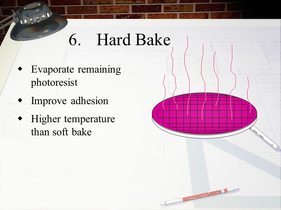 6. Hard Bake Evaporate remaining photoresist Improve adhesion