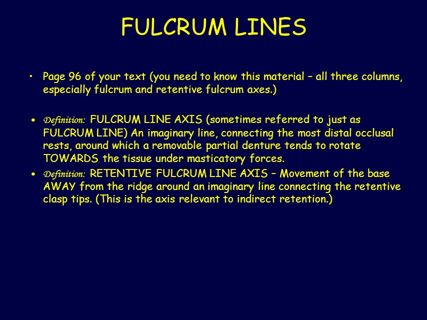 FULCRUM LINES Page 96 of your text (you need to know this material – all three columns, especially fulcrum and retentive fulcrum axes.)
