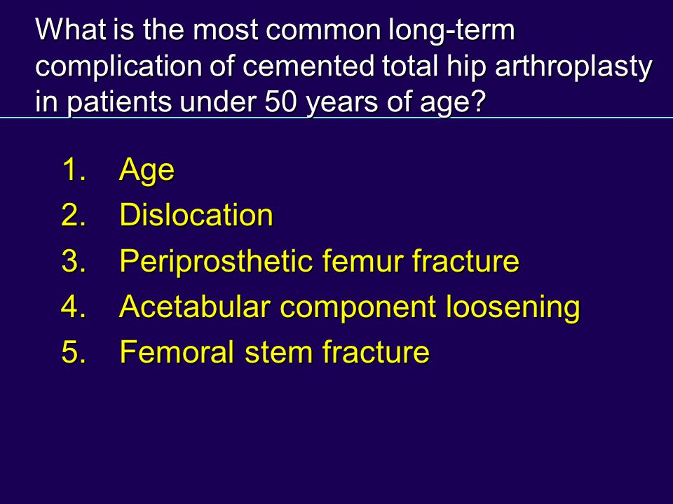 3. Periprosthetic femur fracture 4. Acetabular component loosening