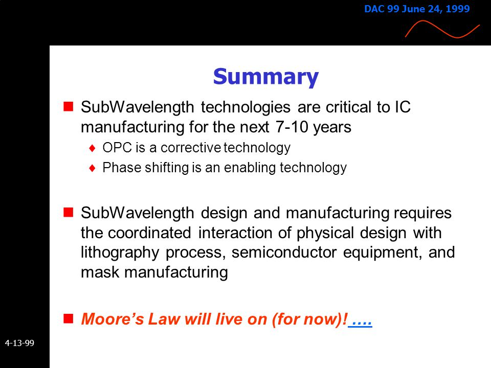 DAC 99 June 24, 1999 Summary. SubWavelength technologies are critical to IC manufacturing for the next 7-10 years.