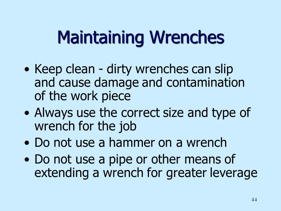 Maintaining Wrenches Keep clean - dirty wrenches can slip and cause damage and contamination of the work piece.
