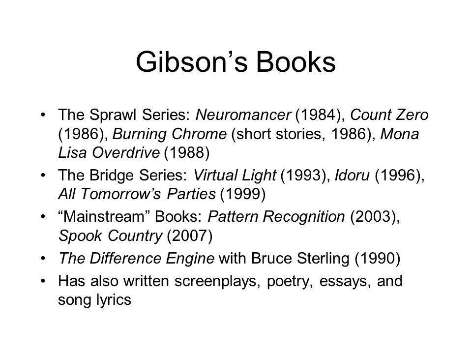 Gibson's Books The Sprawl Series: Neuromancer (1984), Count Zero (1986), Burning Chrome (short stories, 1986), Mona Lisa Overdrive (1988)