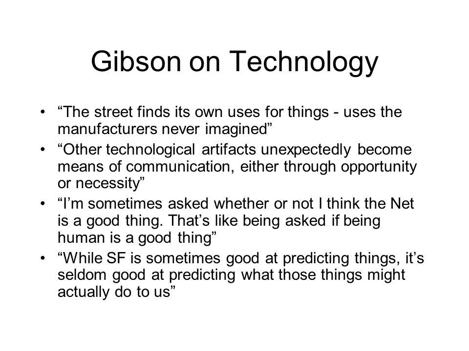 Gibson on Technology The street finds its own uses for things - uses the manufacturers never imagined