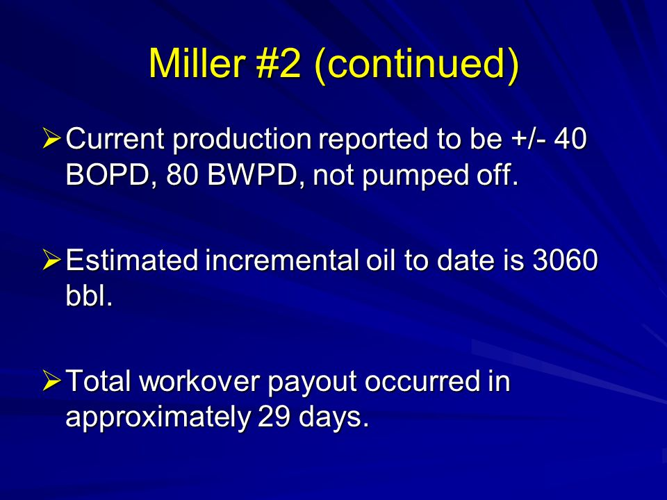 Miller #2 (continued) Current production reported to be +/- 40 BOPD, 80 BWPD, not pumped off. Estimated incremental oil to date is 3060 bbl.