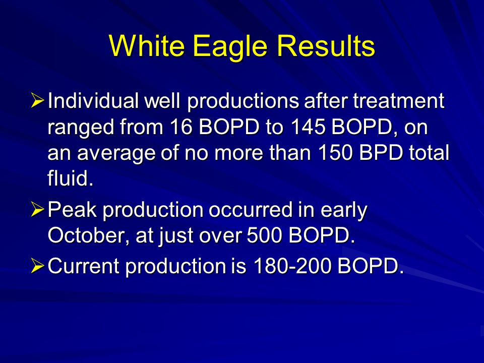 White Eagle Results Individual well productions after treatment ranged from 16 BOPD to 145 BOPD, on an average of no more than 150 BPD total fluid.