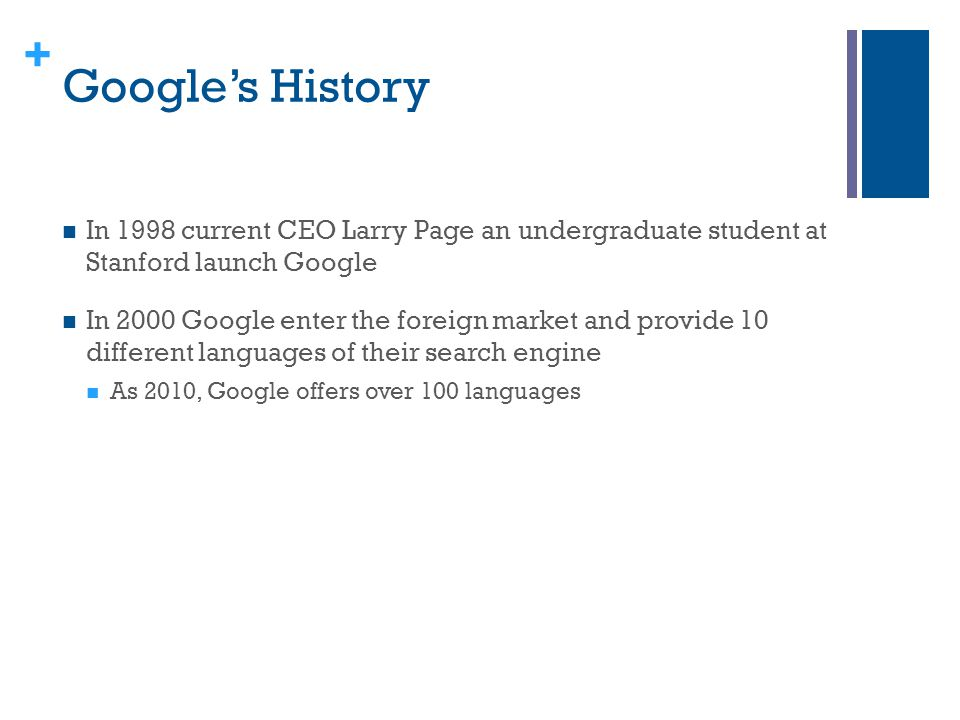 Google's History In 1998 current CEO Larry Page an undergraduate student at Stanford launch Google.