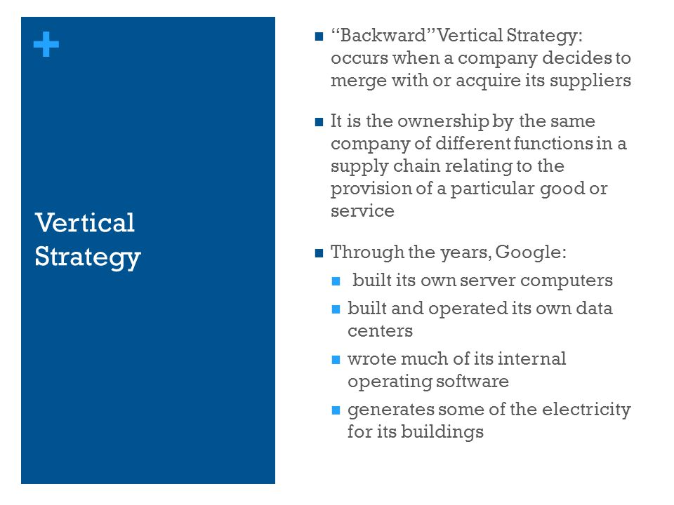 Backward Vertical Strategy: occurs when a company decides to merge with or acquire its suppliers