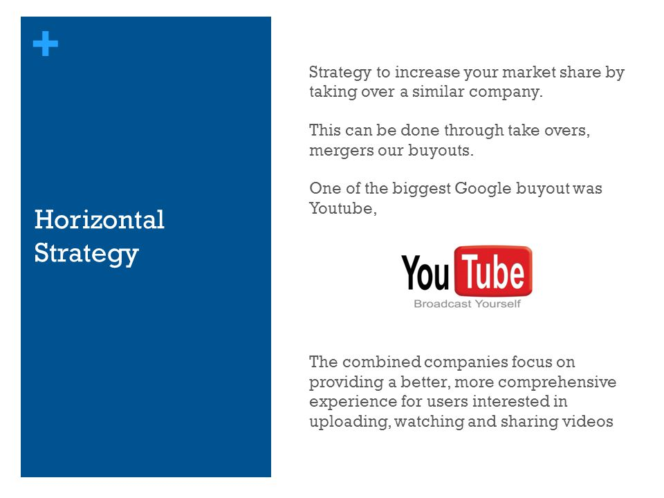 Strategy to increase your market share by taking over a similar company. This can be done through take overs, mergers our buyouts. One of the biggest Google buyout was Youtube, The combined companies focus on providing a better, more comprehensive experience for users interested in uploading, watching and sharing videos