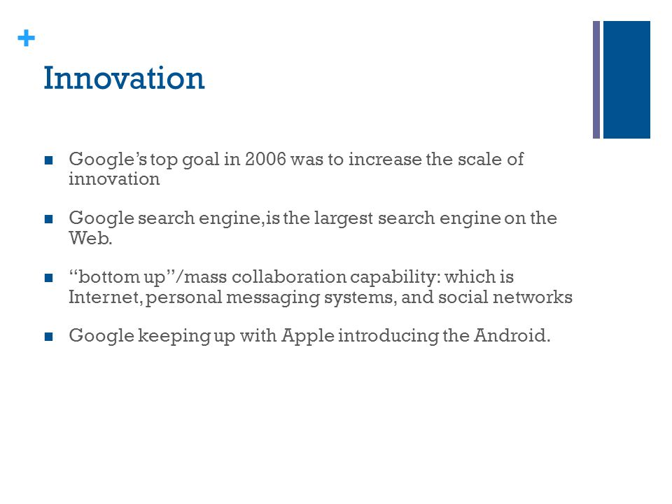 Innovation Google's top goal in 2006 was to increase the scale of innovation. Google search engine,is the largest search engine on the Web.