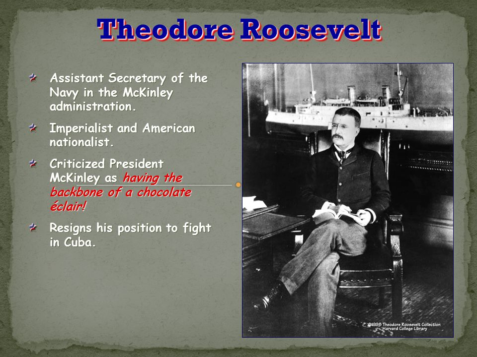 Theodore Roosevelt Assistant Secretary of the Navy in the McKinley administration. Imperialist and American nationalist.