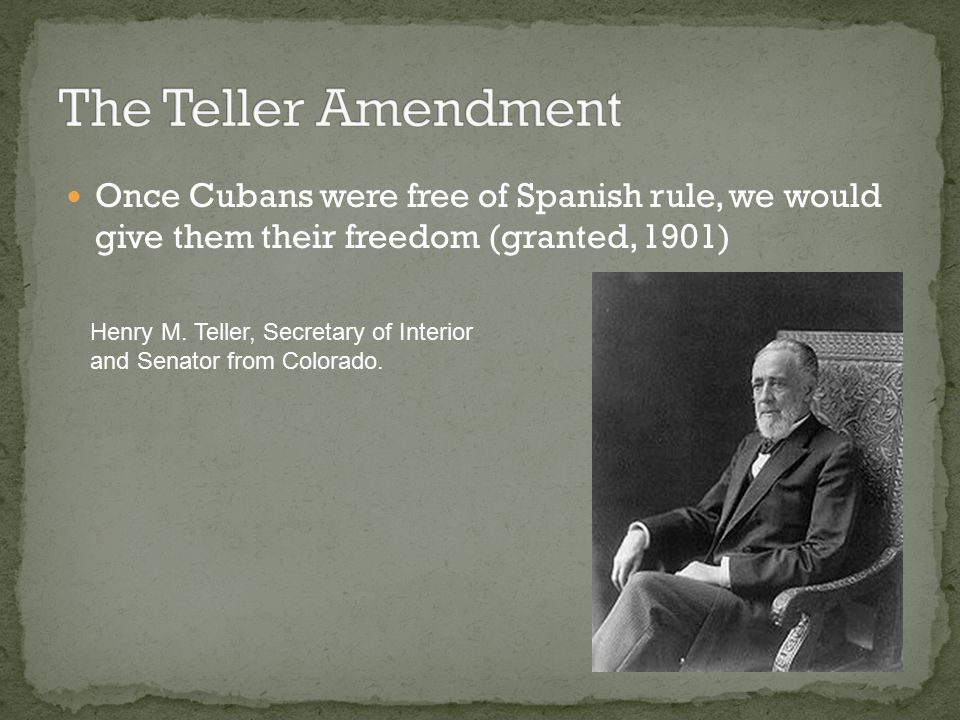 The Teller Amendment Once Cubans were free of Spanish rule, we would give them their freedom (granted, 1901)