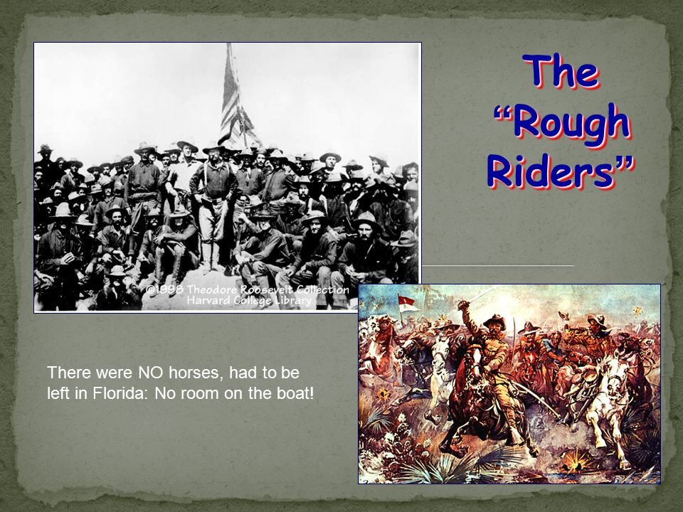 The Rough Riders There were NO horses, had to be left in Florida: No room on the boat!