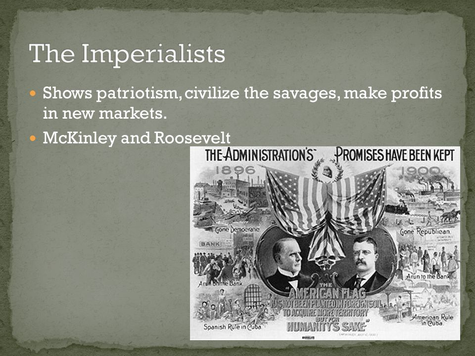 The Imperialists Shows patriotism, civilize the savages, make profits in new markets.