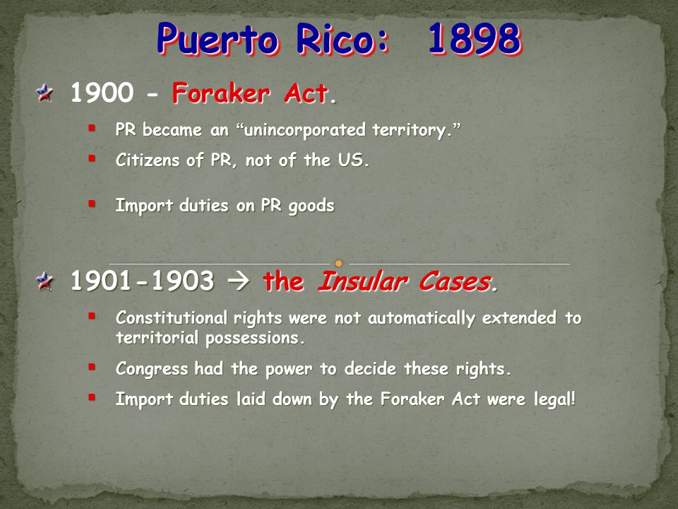 Puerto Rico: 1898 1900 - Foraker Act. 1901-1903  the Insular Cases.