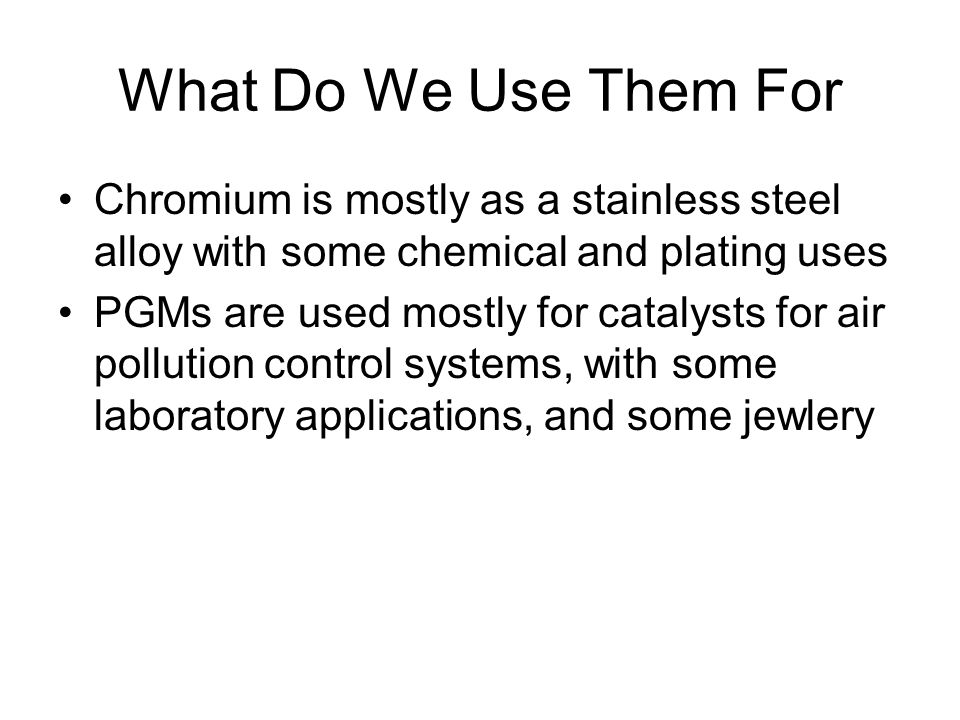 What Do We Use Them For Chromium is mostly as a stainless steel alloy with some chemical and plating uses.