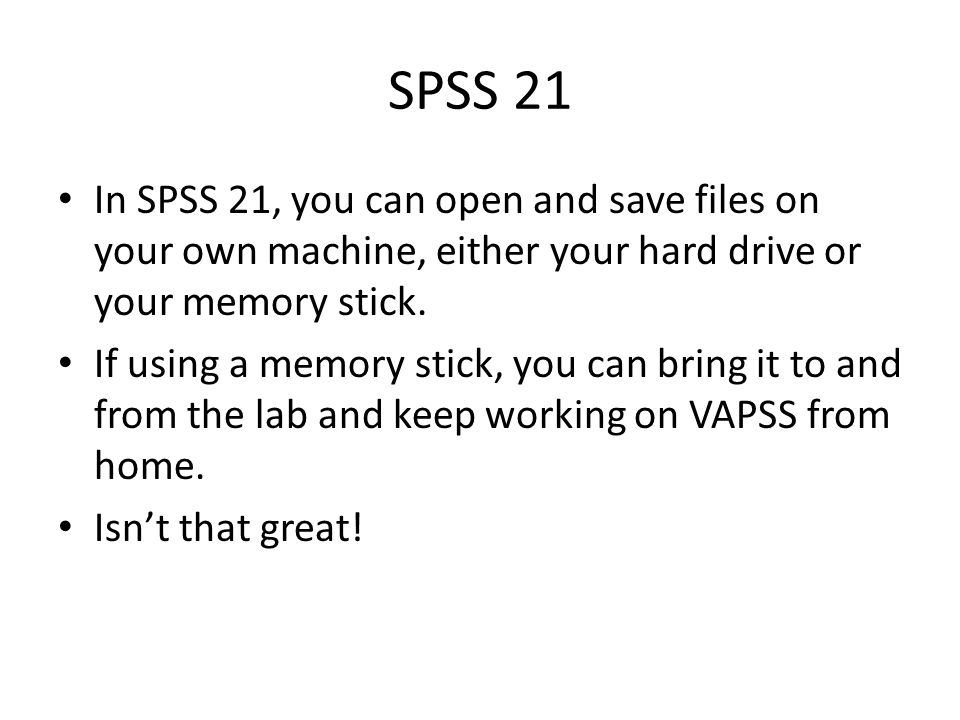 SPSS 21 In SPSS 21, you can open and save files on your own machine, either your hard drive or your memory stick.