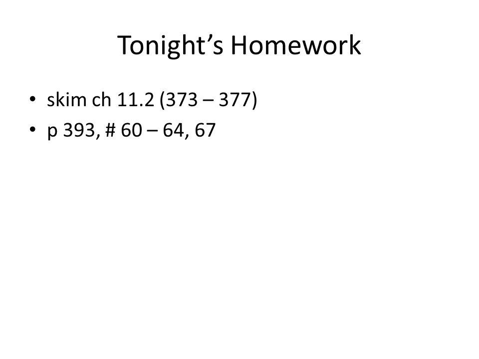 Tonight's Homework skim ch 11.2 (373 – 377) p 393, # 60 – 64, 67