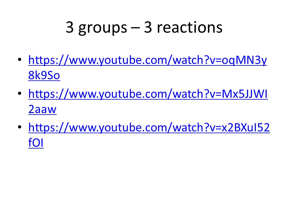 3 groups – 3 reactions https://www.youtube.com/watch v=oqMN3y8k9So