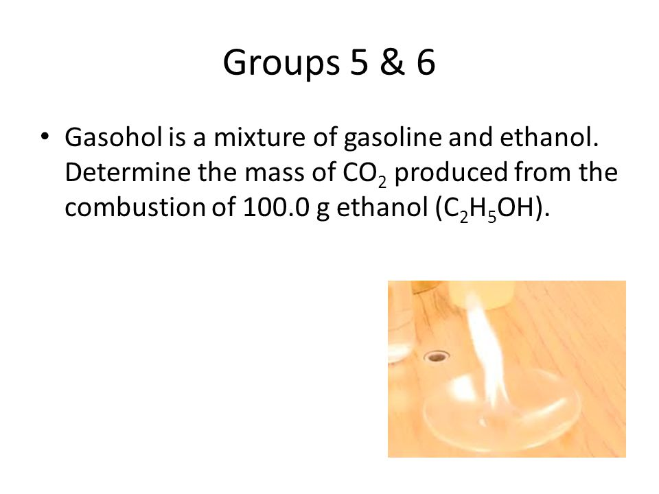 Groups 5 & 6 Gasohol is a mixture of gasoline and ethanol.