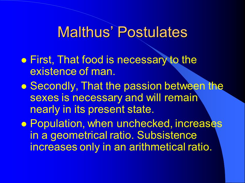 Malthus' Postulates First, That food is necessary to the existence of man.