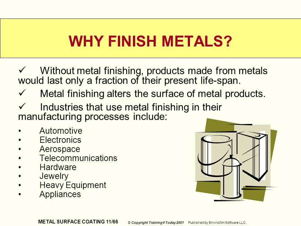 WHY FINISH METALS Without metal finishing, products made from metals would last only a fraction of their present life-span.
