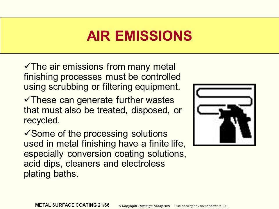 AIR EMISSIONS The air emissions from many metal finishing processes must be controlled using scrubbing or filtering equipment.