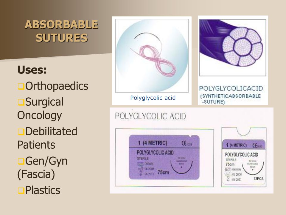ABSORBABLE SUTURES Uses: Orthopaedics. Surgical Oncology. Debilitated Patients. Gen/Gyn (Fascia)