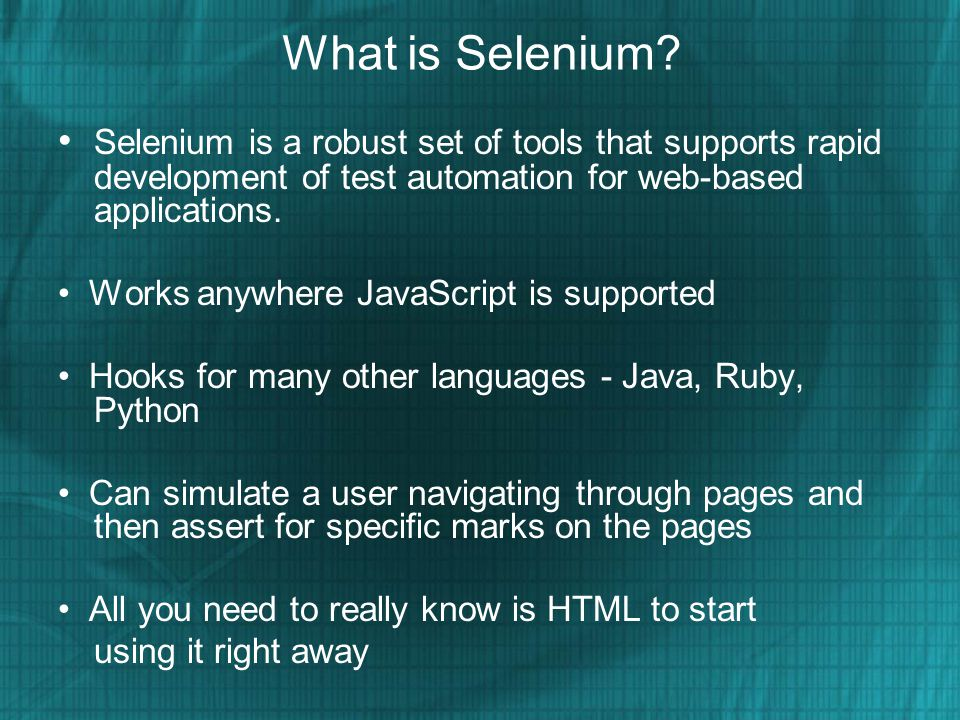 What is Selenium • Selenium is a robust set of tools that supports rapid development of test automation for web-based applications.