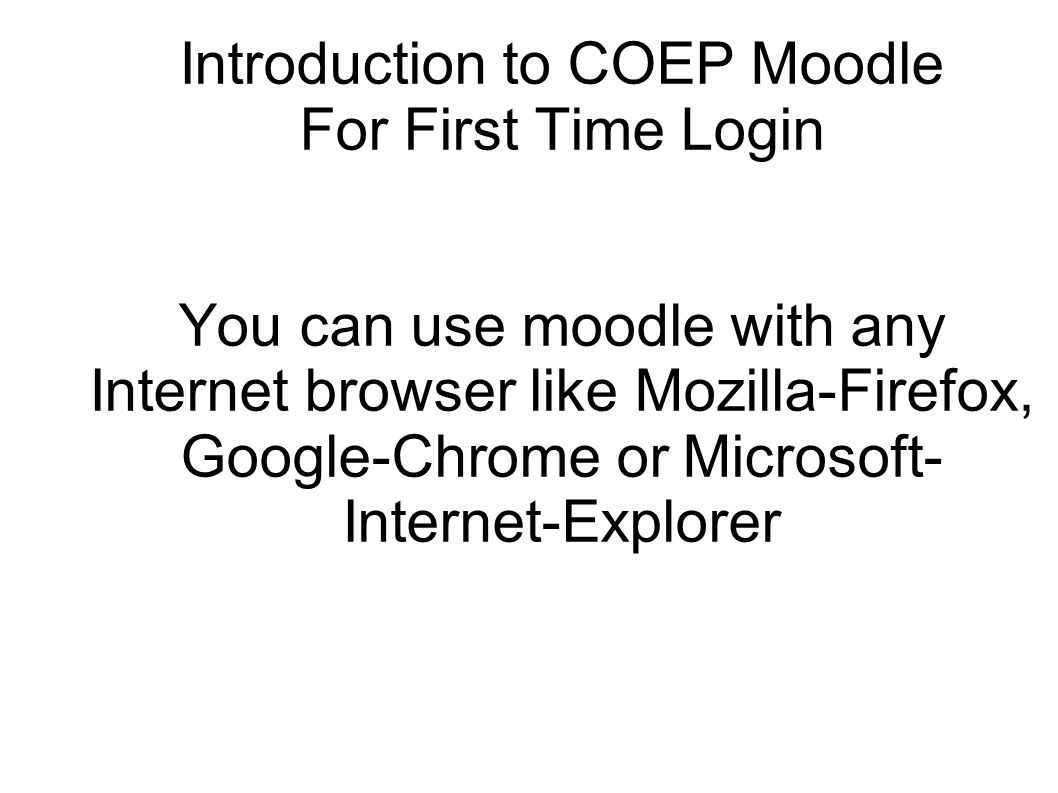 Introduction to COEP Moodle For First Time Login You can use moodle with any Internet browser like Mozilla-Firefox, Google-Chrome or Microsoft-Internet-Explorer