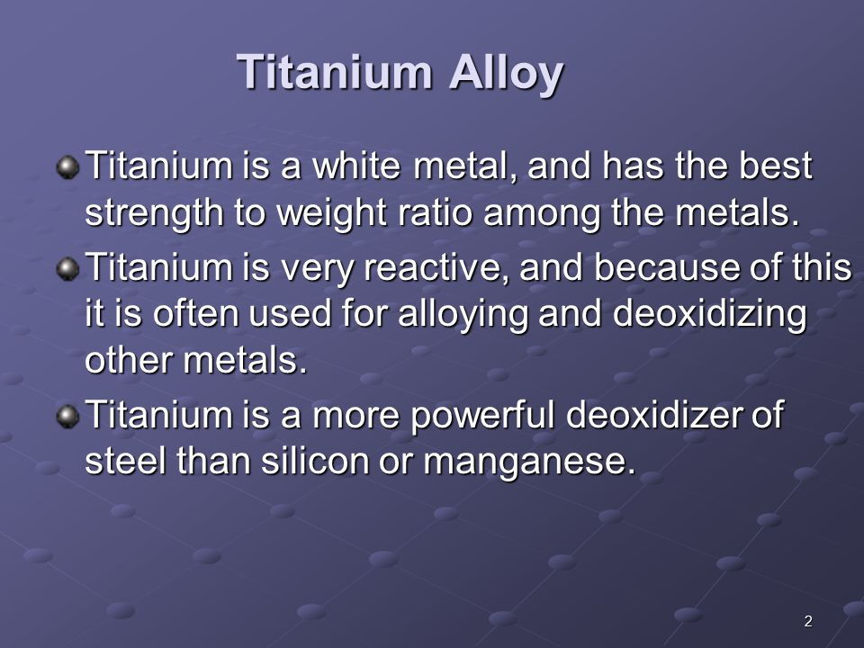 Titanium Alloy Titanium is a white metal, and has the best strength to weight ratio among the metals.