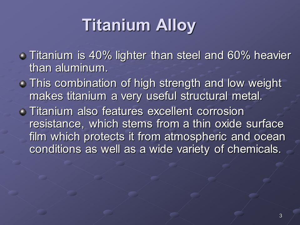 Titanium Alloy Titanium is 40% lighter than steel and 60% heavier than aluminum.