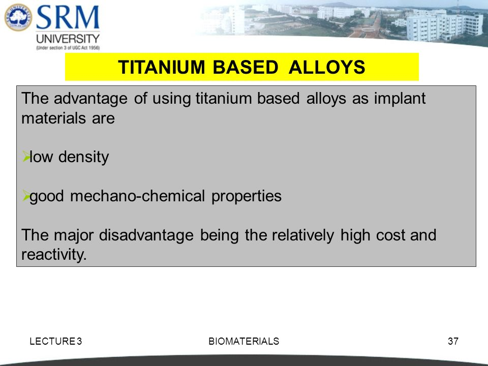 TITANIUM BASED ALLOYS The advantage of using titanium based alloys as implant materials are. low density.