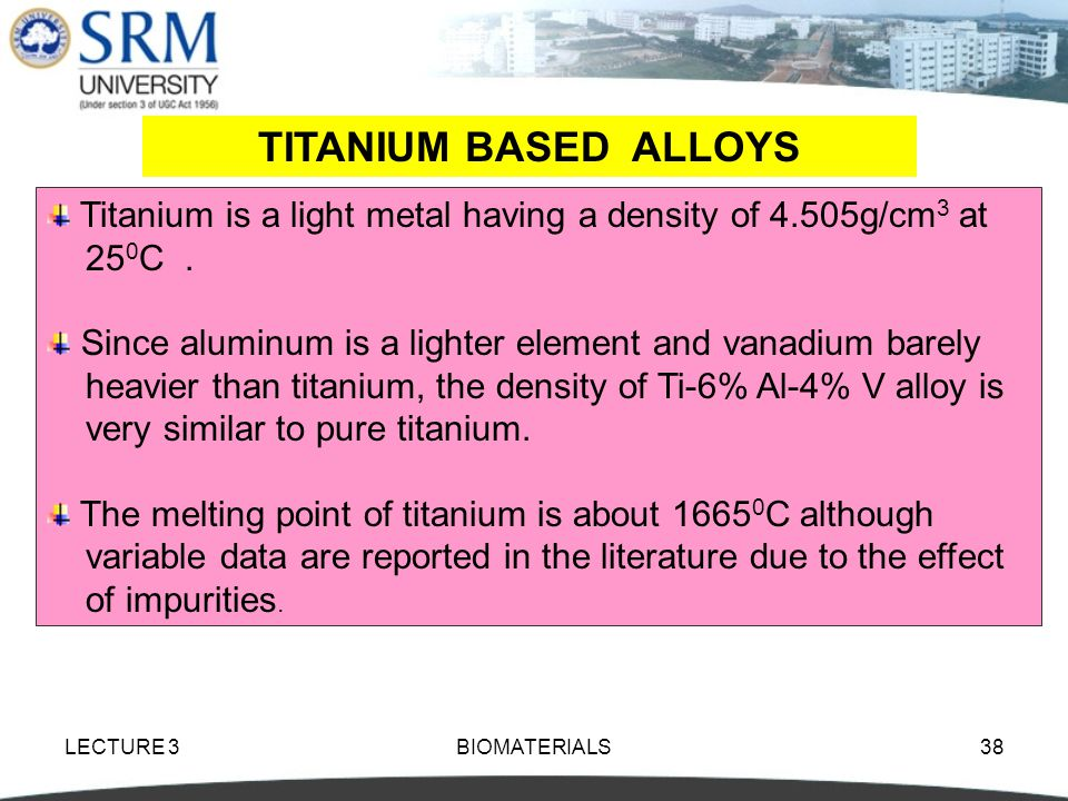 TITANIUM BASED ALLOYS Titanium is a light metal having a density of 4.505g/cm3 at. 250C . Since aluminum is a lighter element and vanadium barely.