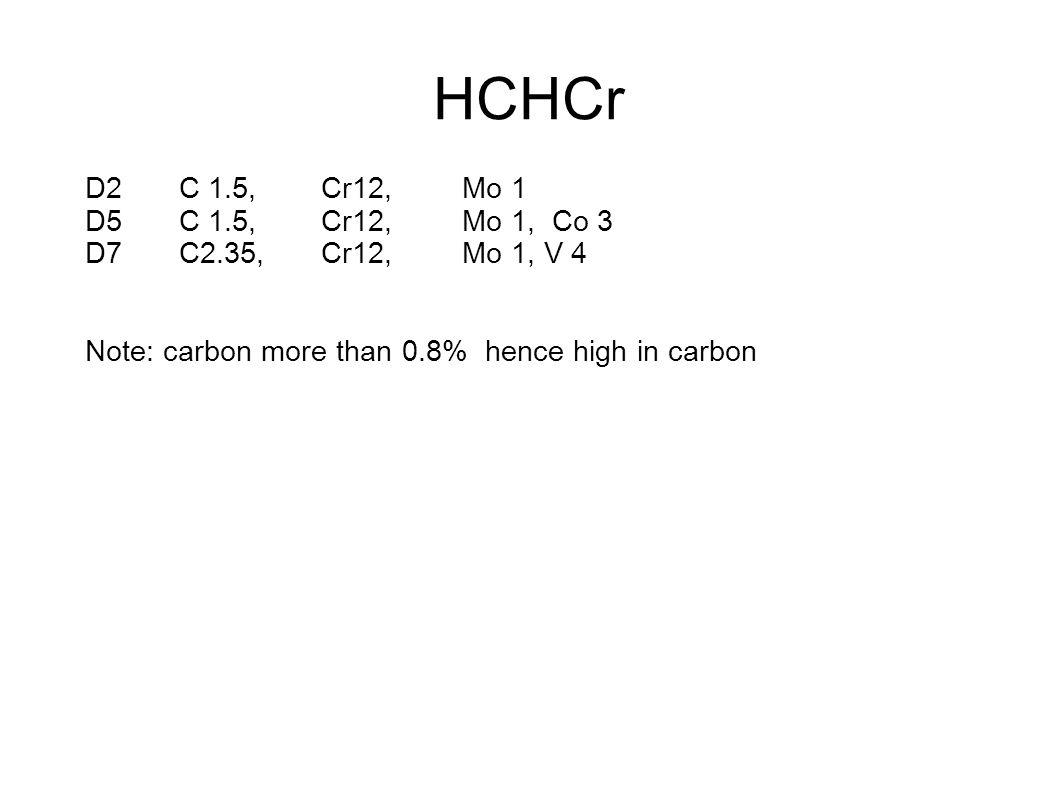 HCHCr D2 C 1.5, Cr12, Mo 1. D5 C 1.5, Cr12, Mo 1, Co 3. D7 C2.35, Cr12, Mo 1, V 4.