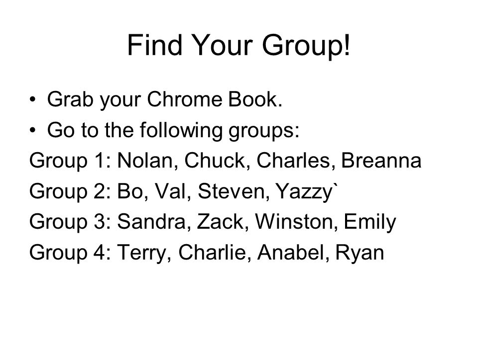Find Your Group! Grab your Chrome Book. Go to the following groups: