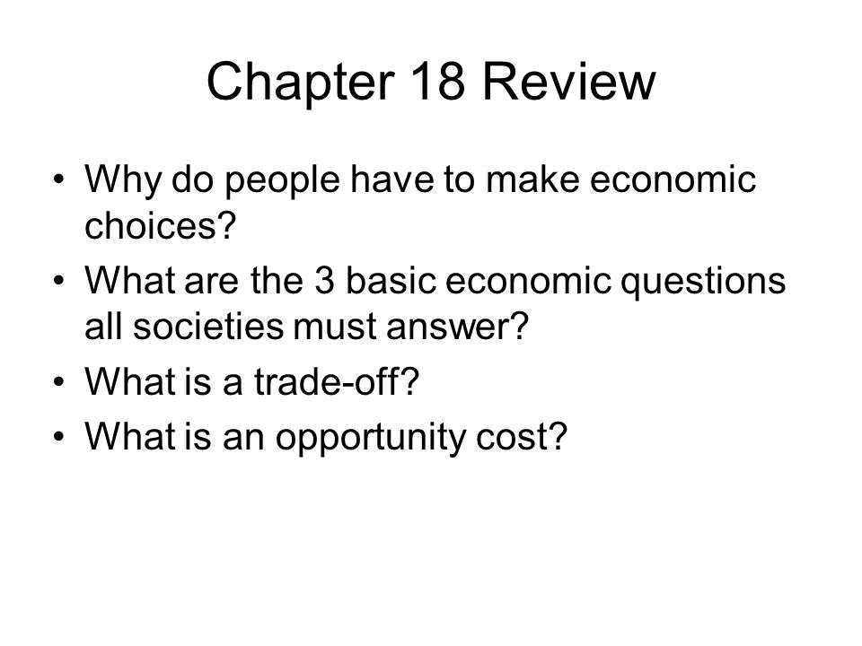 Chapter 18 Review Why do people have to make economic choices