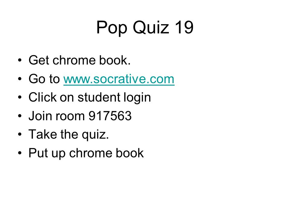 Pop Quiz 19 Get chrome book. Go to www.socrative.com