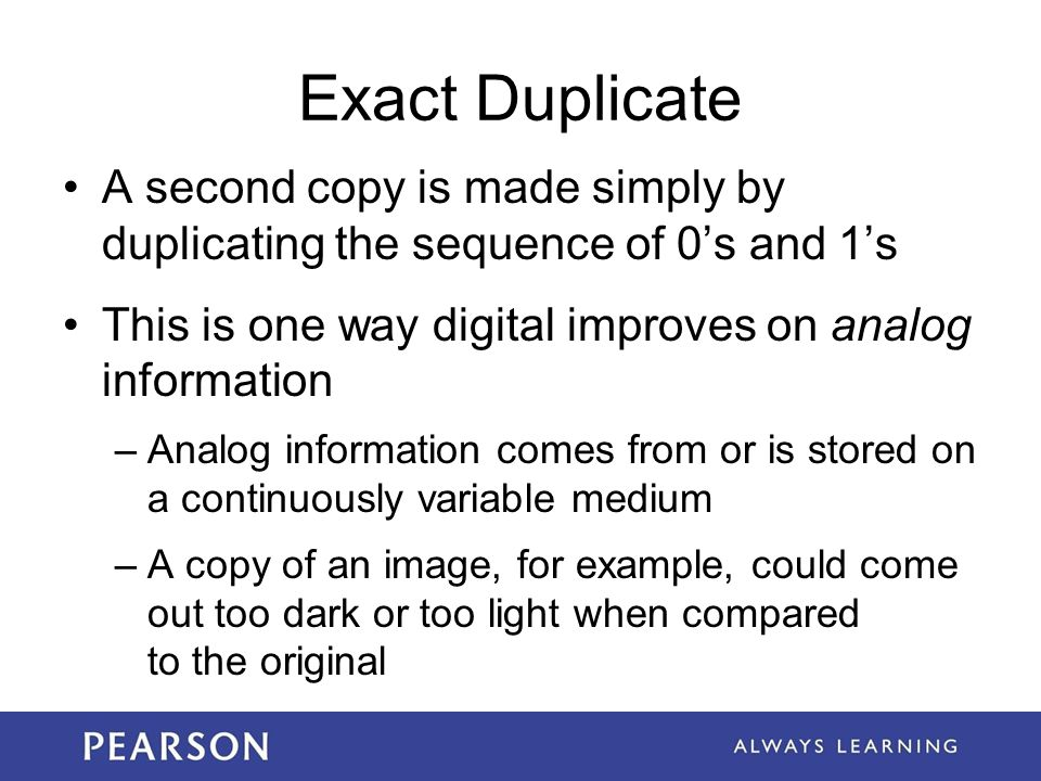 Exact Duplicate A second copy is made simply by duplicating the sequence of 0's and 1's. This is one way digital improves on analog information.