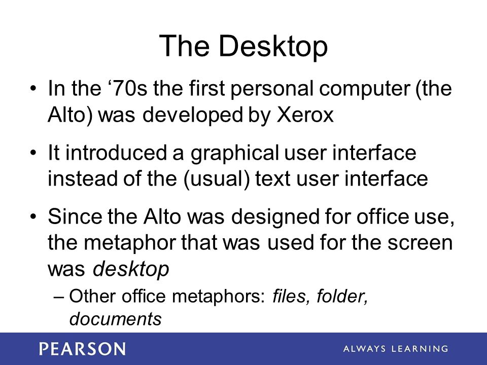 The Desktop In the '70s the first personal computer (the Alto) was developed by Xerox.
