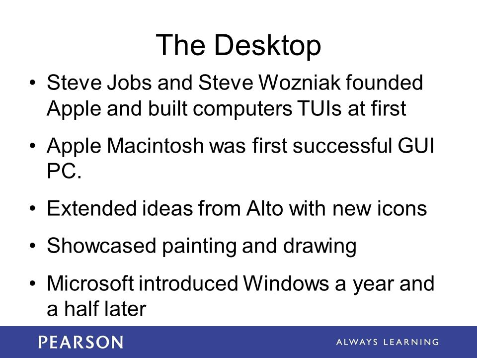 The Desktop Steve Jobs and Steve Wozniak founded Apple and built computers TUIs at first. Apple Macintosh was first successful GUI PC.