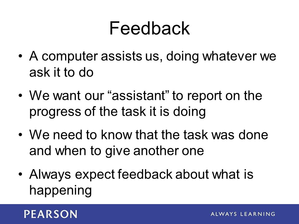 Feedback A computer assists us, doing whatever we ask it to do