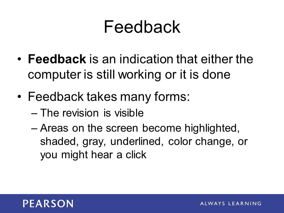 Feedback Feedback is an indication that either the computer is still working or it is done. Feedback takes many forms: